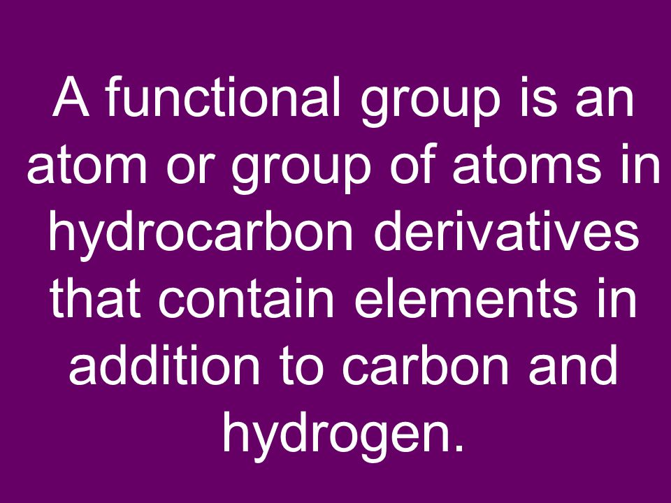 A functional group is an atom or group of atoms in hydrocarbon derivatives that contain elements in addition to carbon and hydrogen.