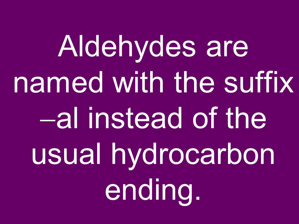 Aldehydes are named with the suffix  al instead of the usual hydrocarbon ending.