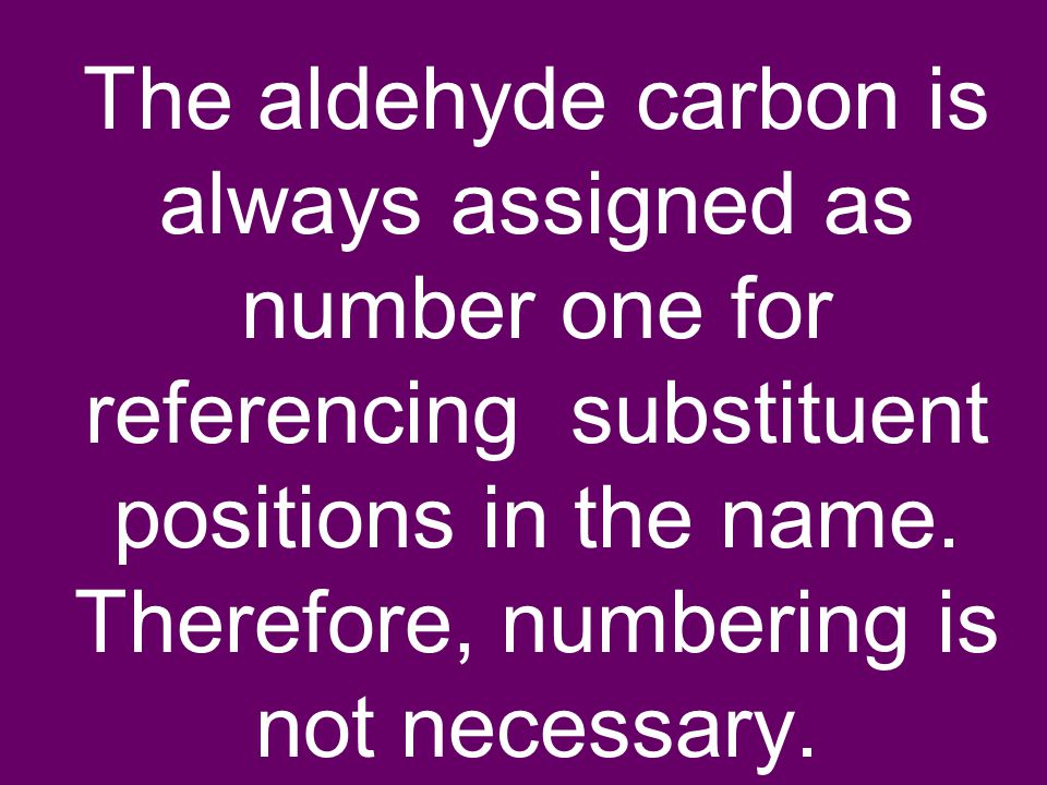The aldehyde carbon is always assigned as number one for referencing substituent positions in the name. Therefore, numbering is not necessary.
