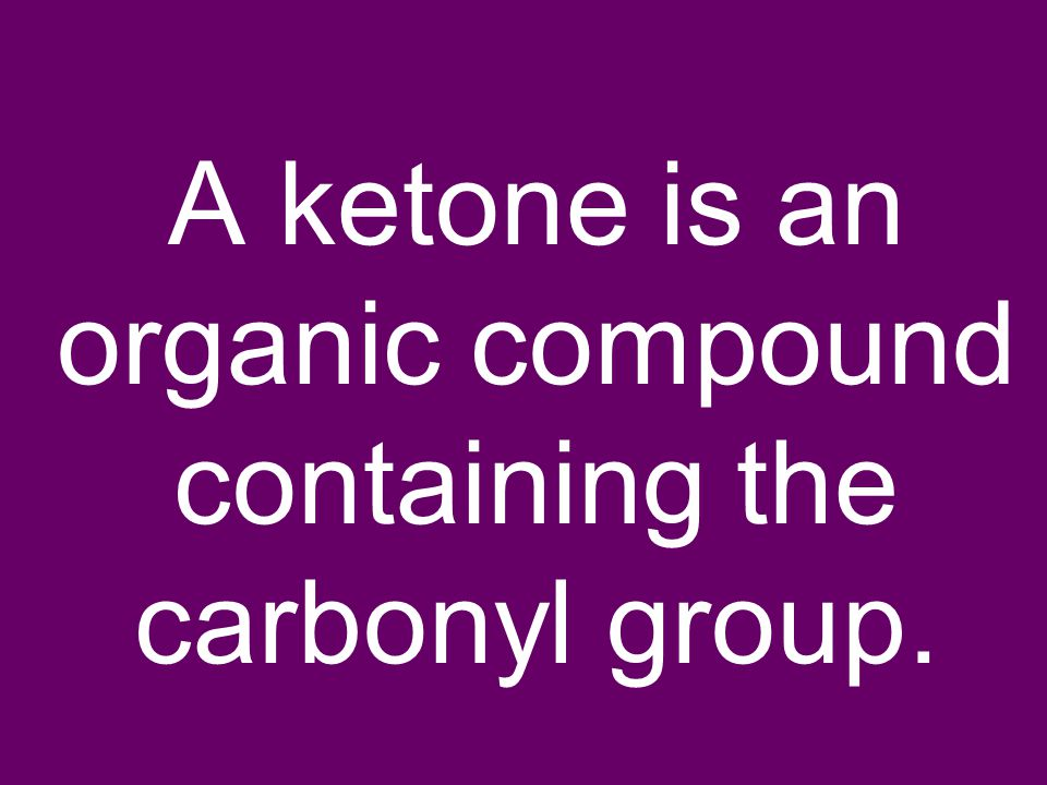 A ketone is an organic compound containing the carbonyl group.