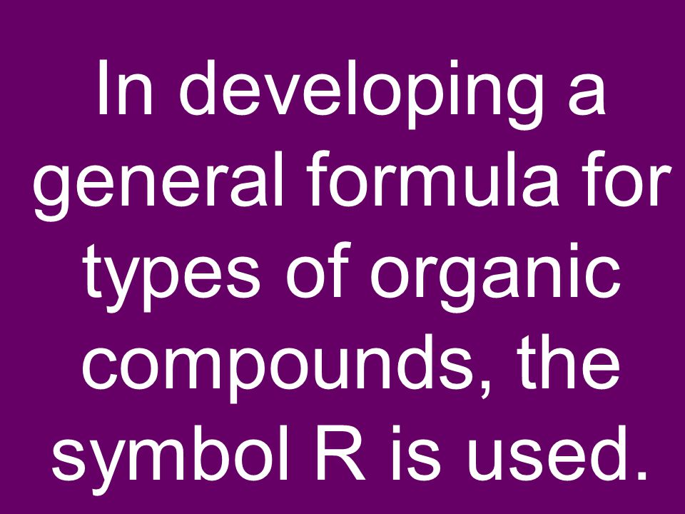 In developing a general formula for types of organic compounds, the symbol R is used.