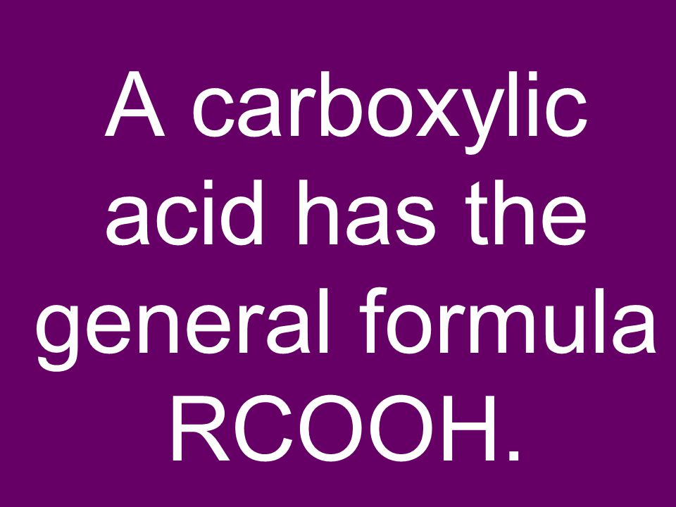 A carboxylic acid has the general formula RCOOH.