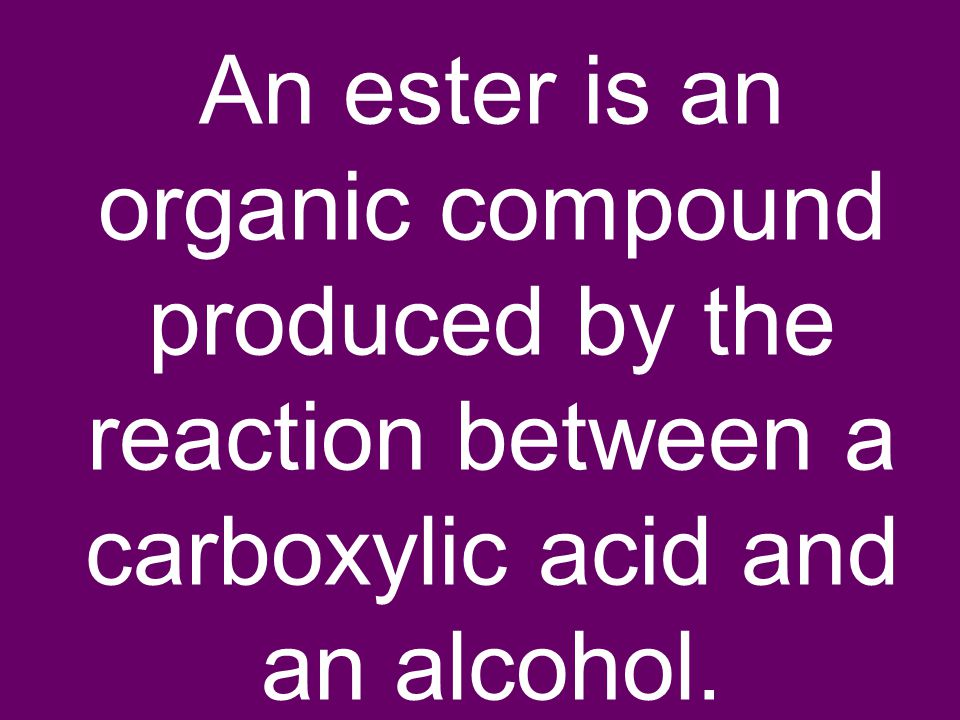 An ester is an organic compound produced by the reaction between a carboxylic acid and an alcohol.