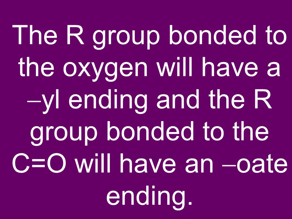 The R group bonded to the oxygen will have a  yl ending and the R group bonded to the C=O will have an  oate ending.