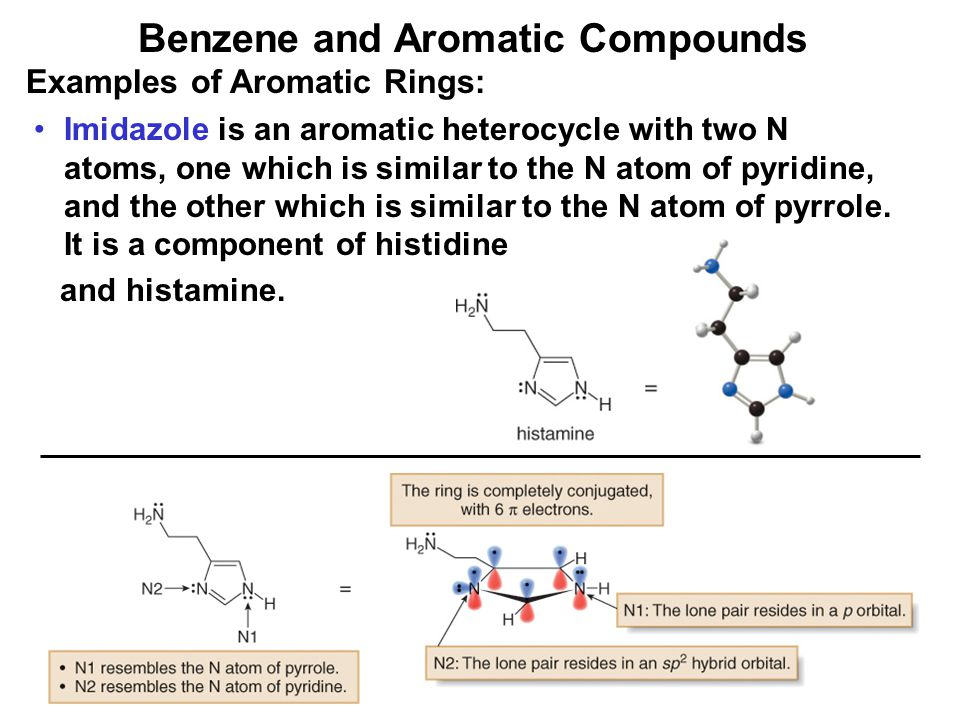 38 Benzene and Aromatic Compounds Examples of Aromatic Rings: Imidazole is an aromatic heterocycle with two N atoms, one which is similar to the N ato
