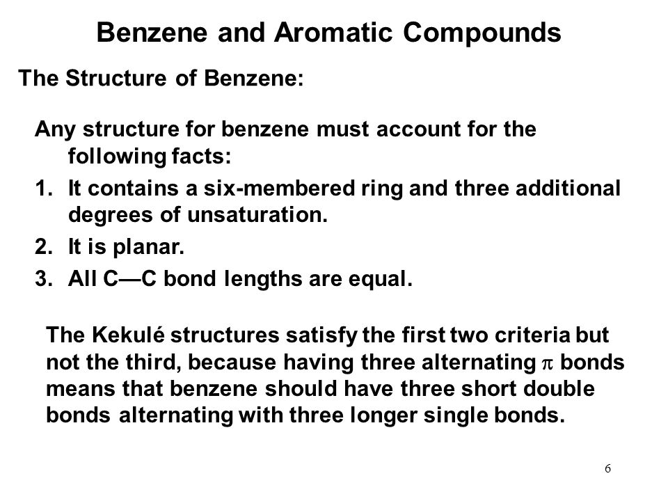 6 Any structure for benzene must account for the following facts: 1.It contains a six-membered ring and three additional degrees of unsaturation. 2.It