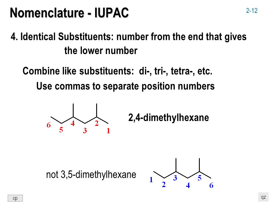 2-12 Nomenclature - IUPAC 4. Identical Substituents: number from the end that gives the lower number 2,4-dimethylhexane not 3,5-dimethylhexane Combine