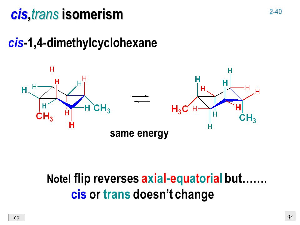 2-40 cis, trans isomerism cis -1,4-dimethylcyclohexane same energy Note! flip reverses axial-equatorial but……. cis or trans doesn't change cp qz