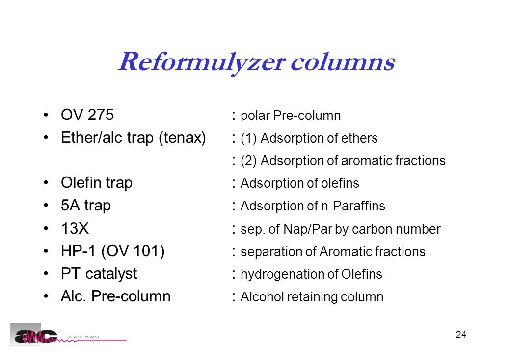 24 Reformulyzer columns OV 275 : polar Pre-column Ether/alc trap (tenax): (1) Adsorption of ethers : (2) Adsorption of aromatic fractions Olefin trap: Adsorption of olefins 5A trap: Adsorption of n-Paraffins 13X : sep.