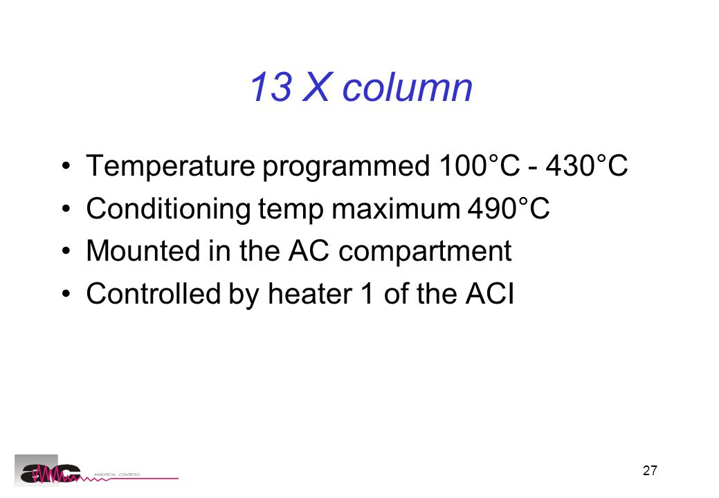 27 13 X column Temperature programmed 100°C - 430°C Conditioning temp maximum 490°C Mounted in the AC compartment Controlled by heater 1 of the ACI