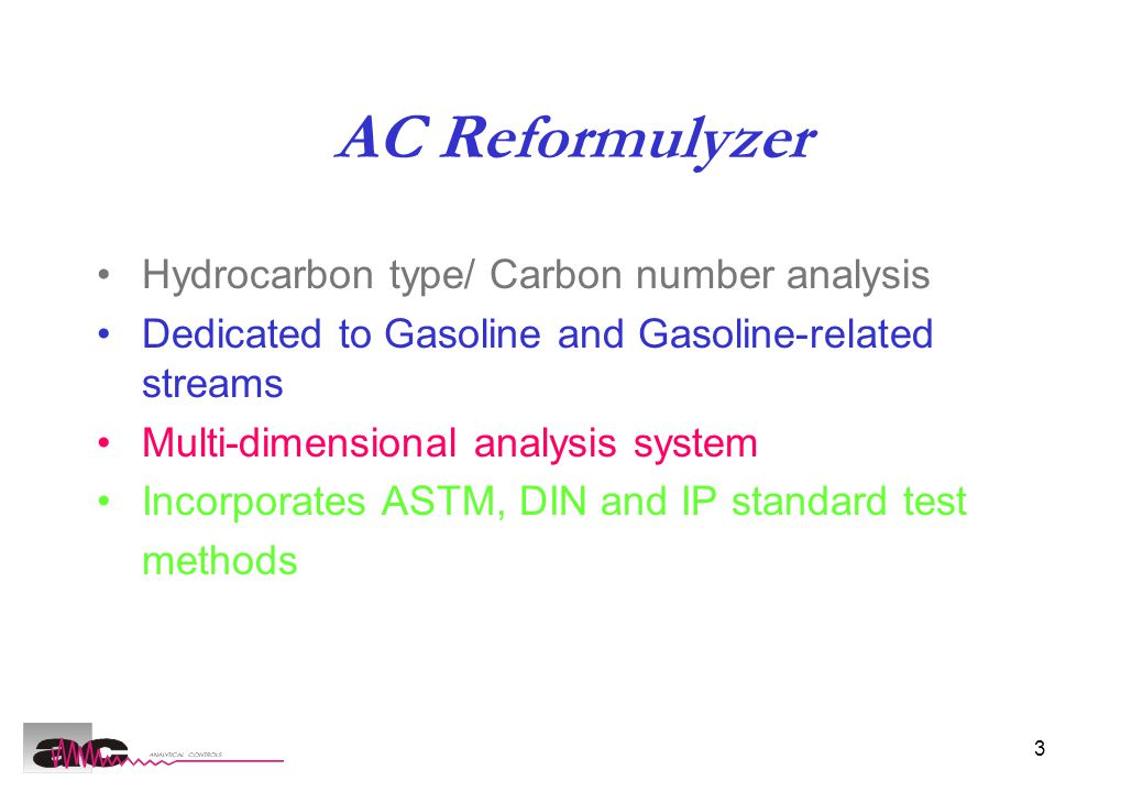 3 AC Reformulyzer Hydrocarbon type/ Carbon number analysis Dedicated to Gasoline and Gasoline-related streams Multi-dimensional analysis system Incorporates ASTM, DIN and IP standard test methods
