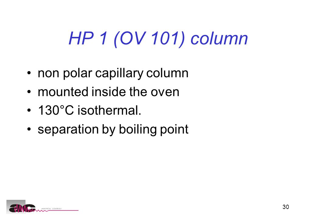 30 HP 1 (OV 101) column non polar capillary column mounted inside the oven 130°C isothermal.