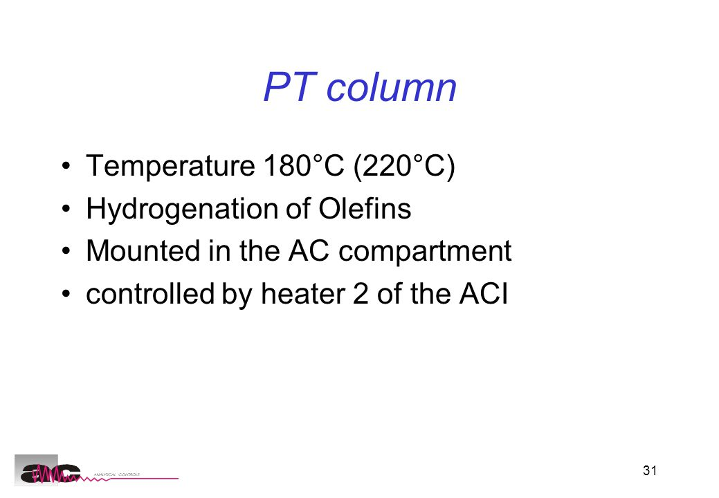 31 PT column Temperature 180°C (220°C) Hydrogenation of Olefins Mounted in the AC compartment controlled by heater 2 of the ACI