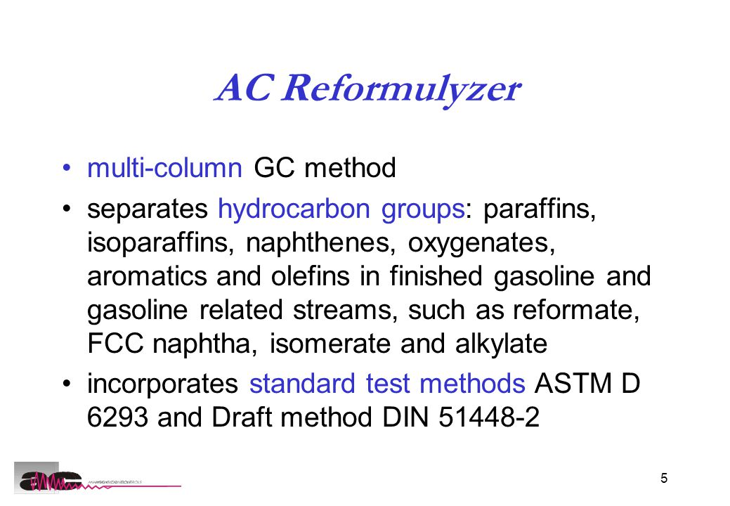 5 AC Reformulyzer multi-column GC method separates hydrocarbon groups: paraffins, isoparaffins, naphthenes, oxygenates, aromatics and olefins in finished gasoline and gasoline related streams, such as reformate, FCC naphtha, isomerate and alkylate incorporates standard test methods ASTM D 6293 and Draft method DIN 51448-2