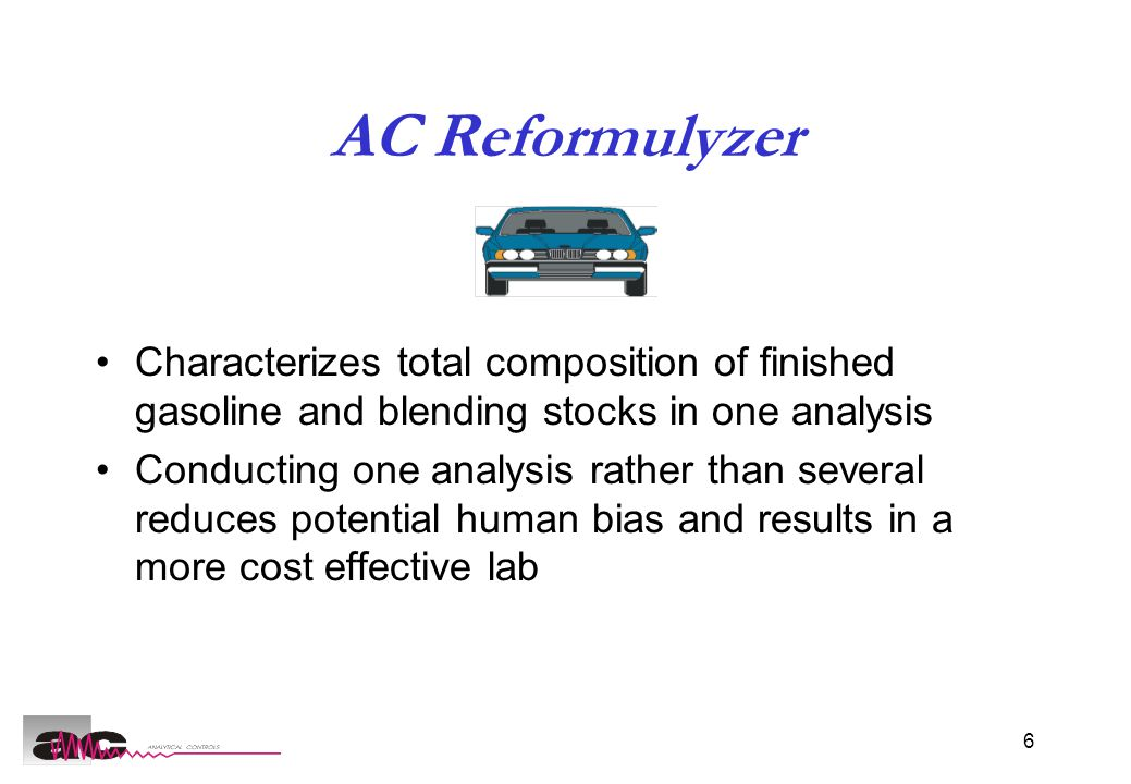 6 AC Reformulyzer Characterizes total composition of finished gasoline and blending stocks in one analysis Conducting one analysis rather than several reduces potential human bias and results in a more cost effective lab