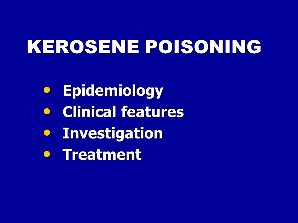 KEROSENE POISONING Epidemiology Epidemiology Clinical features Clinical features Investigation Investigation Treatment Treatment
