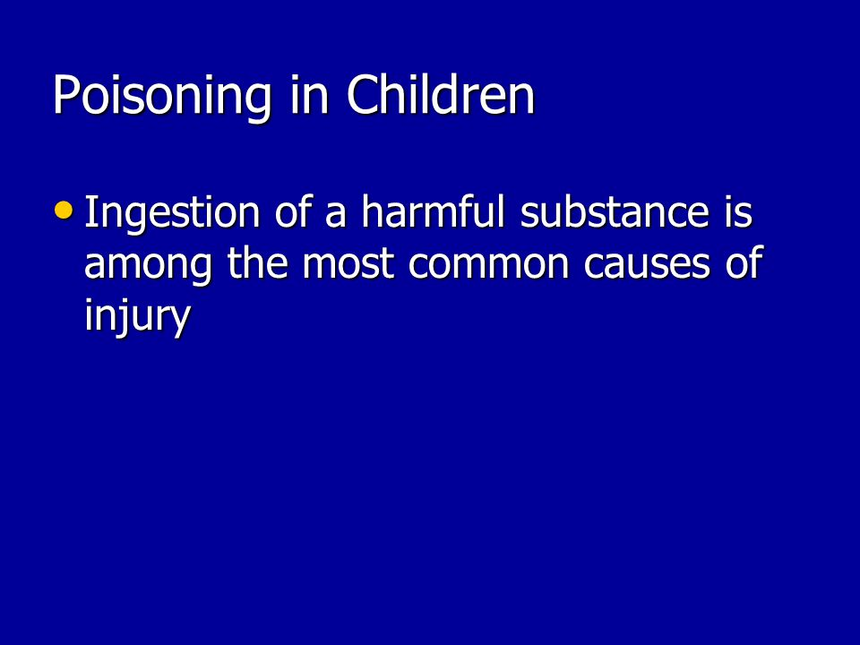 Poisoning in Children Ingestion of a harmful substance is among the most common causes of injury Ingestion of a harmful substance is among the most common causes of injury