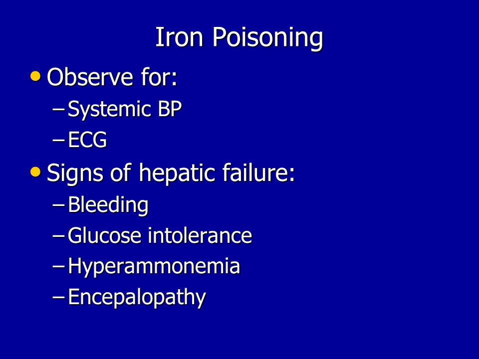 Iron Poisoning Observe for: Observe for: –Systemic BP –ECG Signs of hepatic failure: Signs of hepatic failure: –Bleeding –Glucose intolerance –Hyperammonemia –Encepalopathy