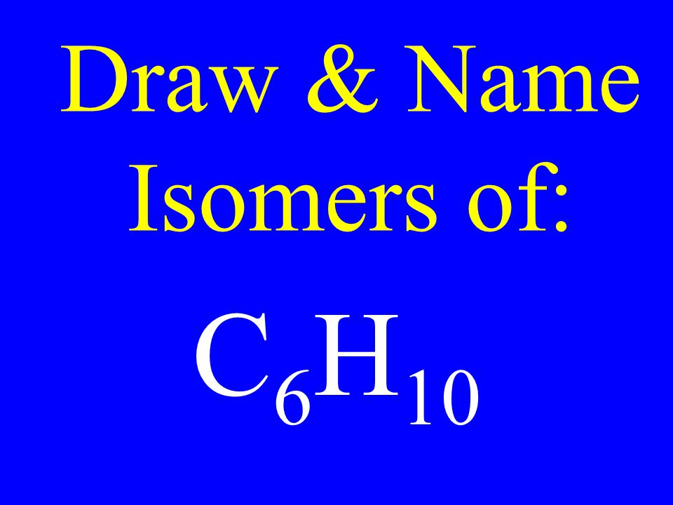 Draw & Name Isomers of: C 6 H 10