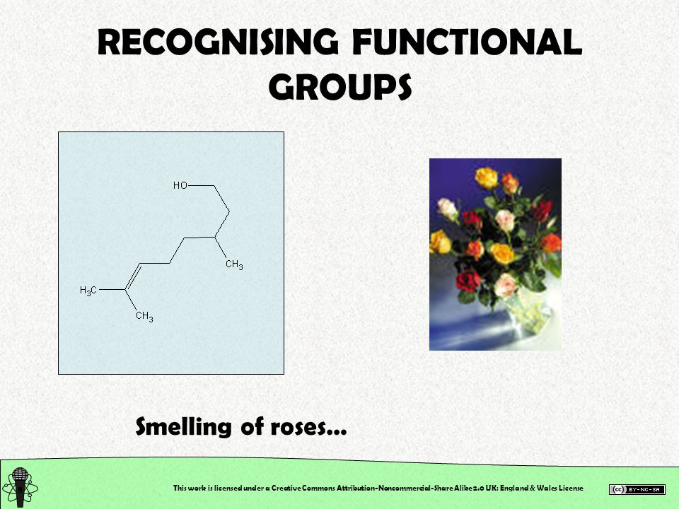 This work is licensed under a Creative Commons Attribution-Noncommercial-Share Alike 2.0 UK: England & Wales License RECOGNISING FUNCTIONAL GROUPS Smelling of roses…