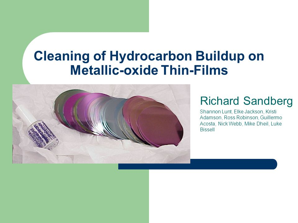 Cleaning of Hydrocarbon Buildup on Metallic-oxide Thin-Films Richard Sandberg Shannon Lunt, Elke Jackson, Kristi Adamson, Ross Robinson, Guillermo Acosta, Nick Webb, Mike Dheil, Luke Bissell