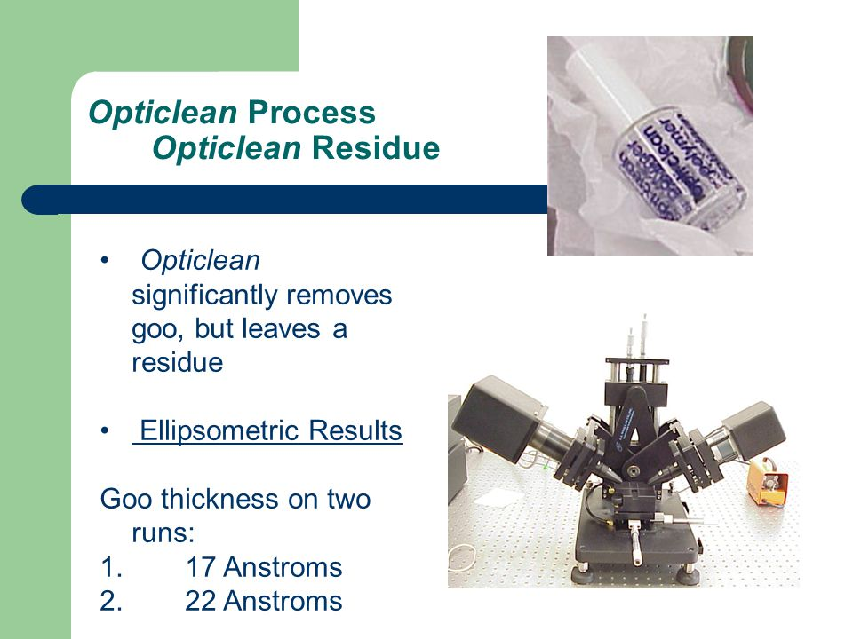 Opticlean Process Opticlean Residue Opticlean significantly removes goo, but leaves a residue Ellipsometric Results Goo thickness on two runs: 1.17 An