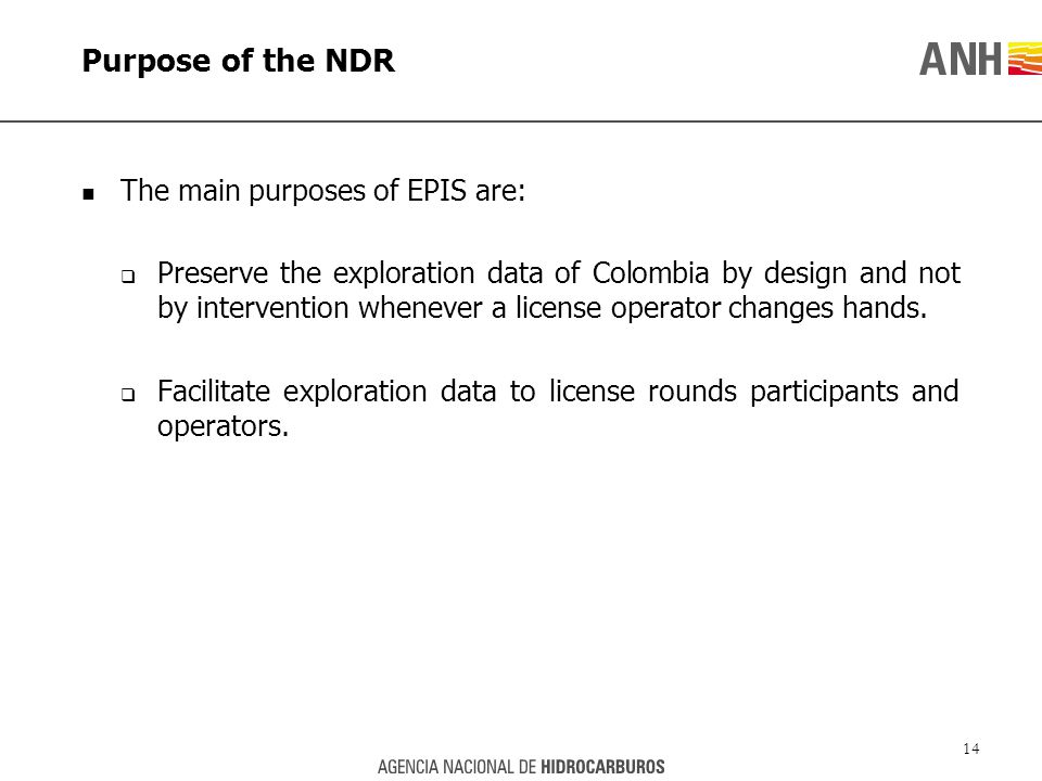 Purpose of the NDR The main purposes of EPIS are:  Preserve the exploration data of Colombia by design and not by intervention whenever a license operator changes hands.