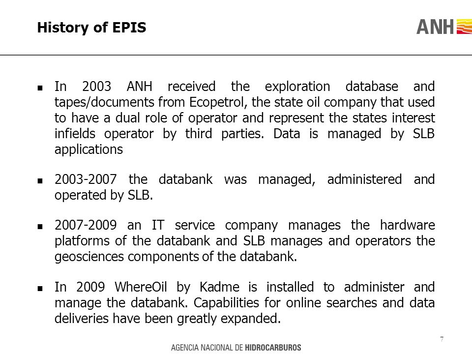 History of EPIS In 2003 ANH received the exploration database and tapes/documents from Ecopetrol, the state oil company that used to have a dual role of operator and represent the states interest infields operator by third parties.