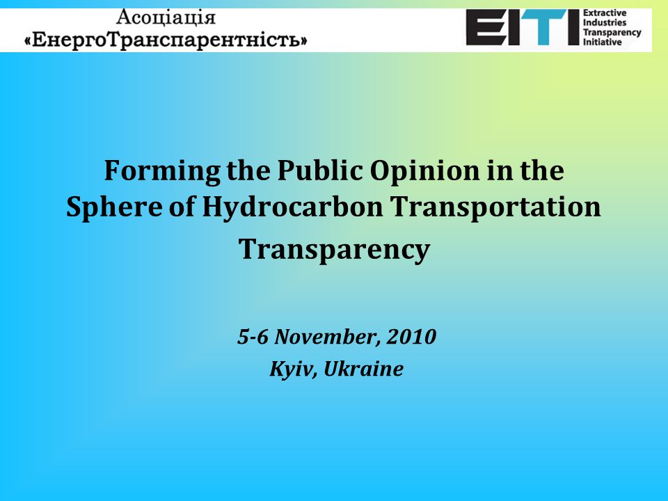 Forming the Public Opinion in the Sphere of Hydrocarbon Transportation Transparency 5-6 November, 2010 Kyiv, Ukraine