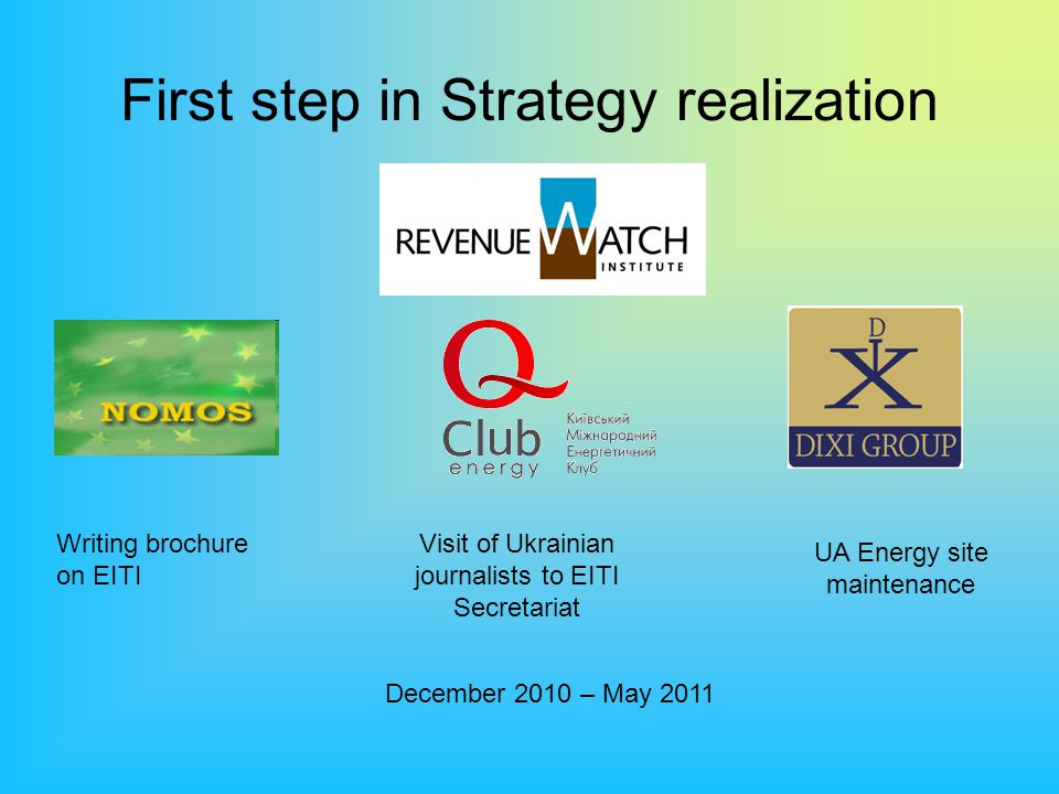 First step in Strategy realization Writing brochure on EITI Visit of Ukrainian journalists to EITI Secretariat UA Energy site maintenance December 2010 – May 2011