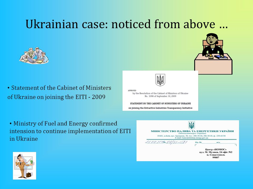 Ukrainian case: noticed from above … Statement of the Cabinet of Ministers of Ukraine on joining the EITI - 2009 Ministry of Fuel and Energy confirmed intension to continue implementation of EITI in Ukraine