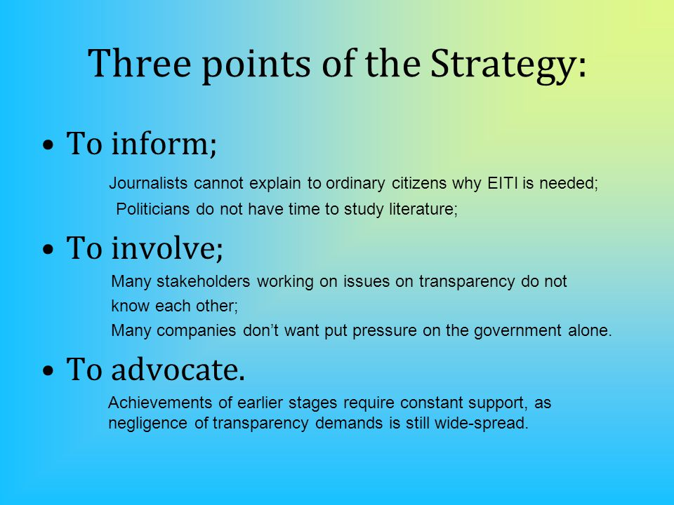 Three points of the Strategy: To inform; Journalists cannot explain to ordinary citizens why EITI is needed; Politicians do not have time to study literature; To involve; Many stakeholders working on issues on transparency do not know each other; Many companies don't want put pressure on the government alone.