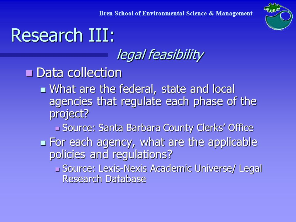 Bren School of Environmental Science & Management Research III: legal feasibility Data collection Data collection What are the federal, state and local agencies that regulate each phase of the project.