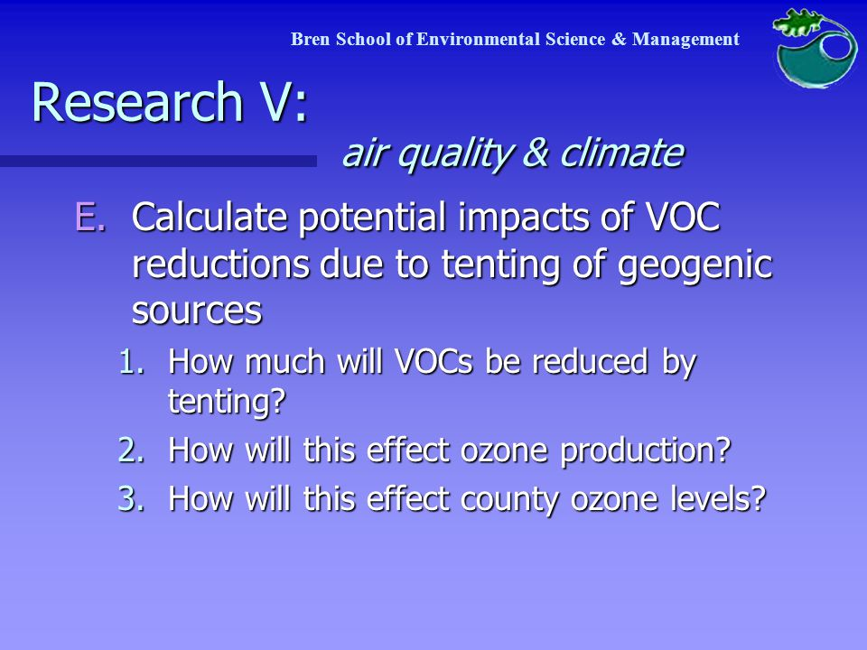 Bren School of Environmental Science & Management Research V: air quality & climate E.Calculate potential impacts of VOC reductions due to tenting of geogenic sources 1.How much will VOCs be reduced by tenting.