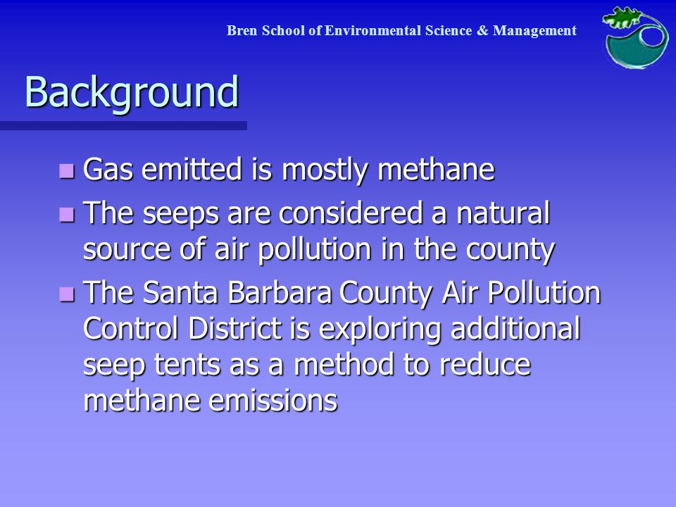 Background Gas emitted is mostly methane Gas emitted is mostly methane The seeps are considered a natural source of air pollution in the county The seeps are considered a natural source of air pollution in the county The Santa Barbara County Air Pollution Control District is exploring additional seep tents as a method to reduce methane emissions The Santa Barbara County Air Pollution Control District is exploring additional seep tents as a method to reduce methane emissions Bren School of Environmental Science & Management