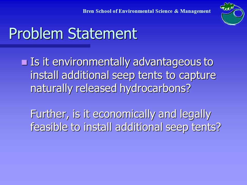 Problem Statement Is it environmentally advantageous to install additional seep tents to capture naturally released hydrocarbons.