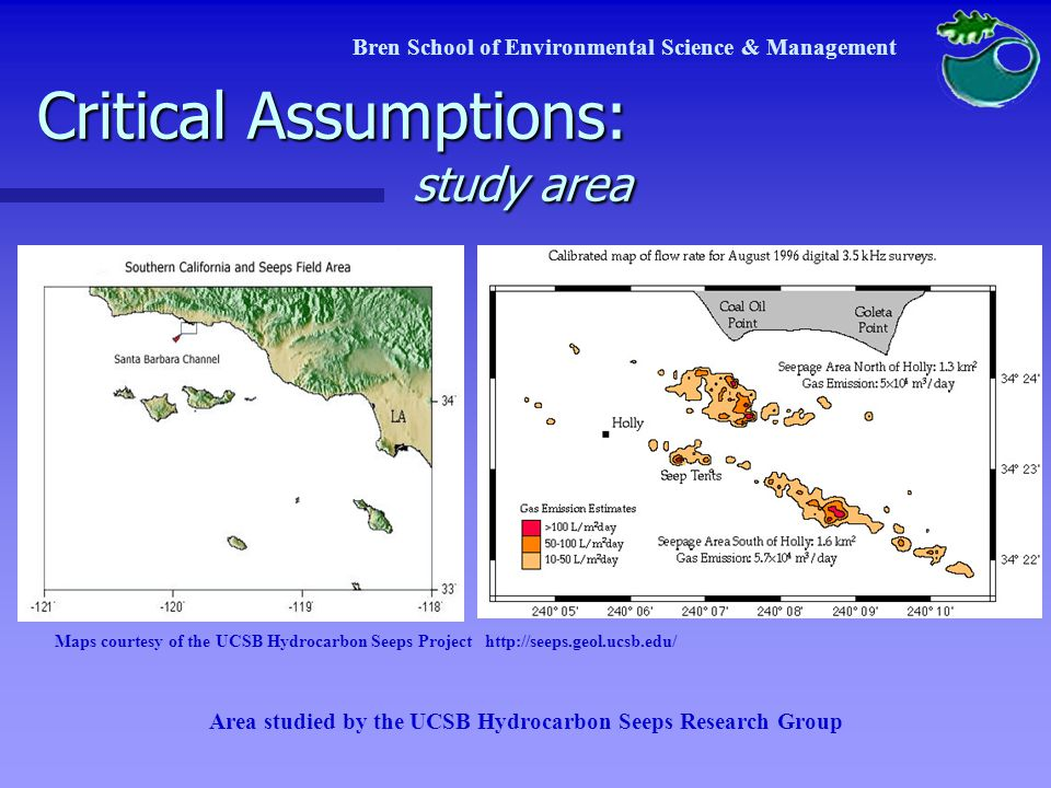 Critical Assumptions: study area Water quality impact area Water quality impact area Same area as geologic study Same area as geologic study Air quality and health impact area Air quality and health impact area Santa Barbara County, CA Santa Barbara County, CA Both will have specific section in final document on potential impacts outside of study area Both will have specific section in final document on potential impacts outside of study area Bren School of Environmental Science & Management