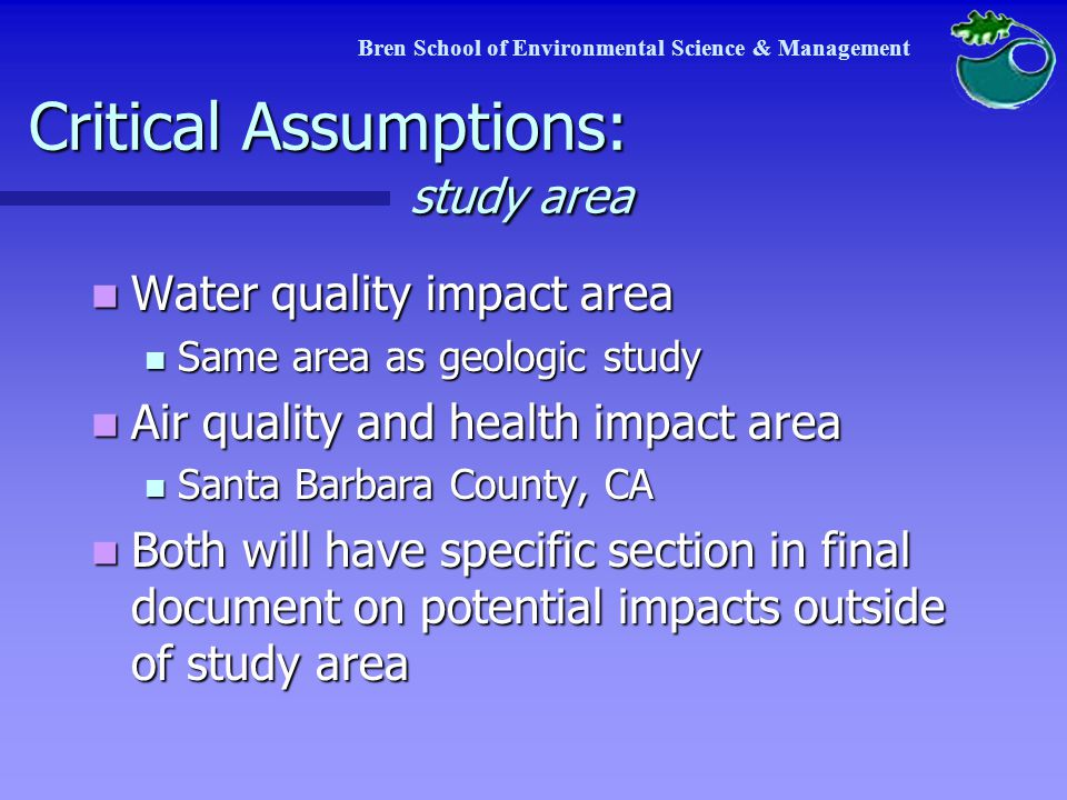Critical Assumptions: study area Terrestrial impact area Terrestrial impact area Scenario 1: Assume project will use Venoco's existing facilities Scenario 1: Assume project will use Venoco's existing facilities Assessment of impact of increased production levels at Venoco Assessment of impact of increased production levels at Venoco Scenario 2: Engineering data from APCD include separate processing or co- generation facilities Scenario 2: Engineering data from APCD include separate processing or co- generation facilities Evaluate impacts in addition to Scenario 1 Evaluate impacts in addition to Scenario 1 Bren School of Environmental Science & Management