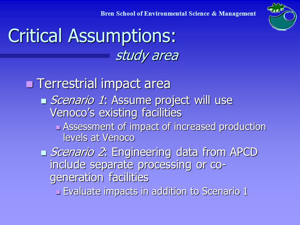 Critical Assumptions: geology UCSB Hydrocarbon Seeps Project UCSB Hydrocarbon Seeps Project Reservoir (?) Reservoir (?) Flux (?) Flux (?) Natural variation (?) Natural variation (?) Final analysis will include low, medium, and high estimates Final analysis will include low, medium, and high estimates Bren School of Environmental Science & Management