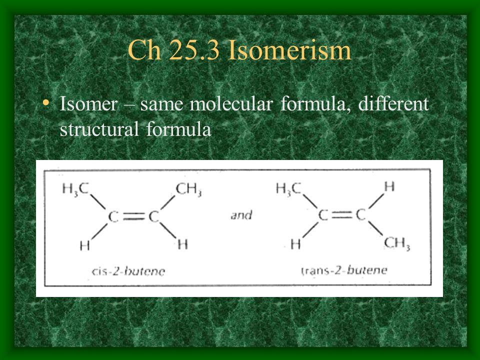 Ch 25.3 Isomerism Isomer – same molecular formula, different structural formula