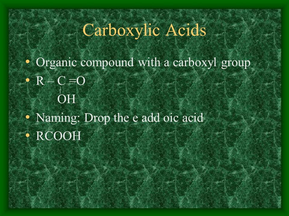 Carboxylic Acids Organic compound with a carboxyl group R – C =O OH Naming: Drop the e add oic acid RCOOH