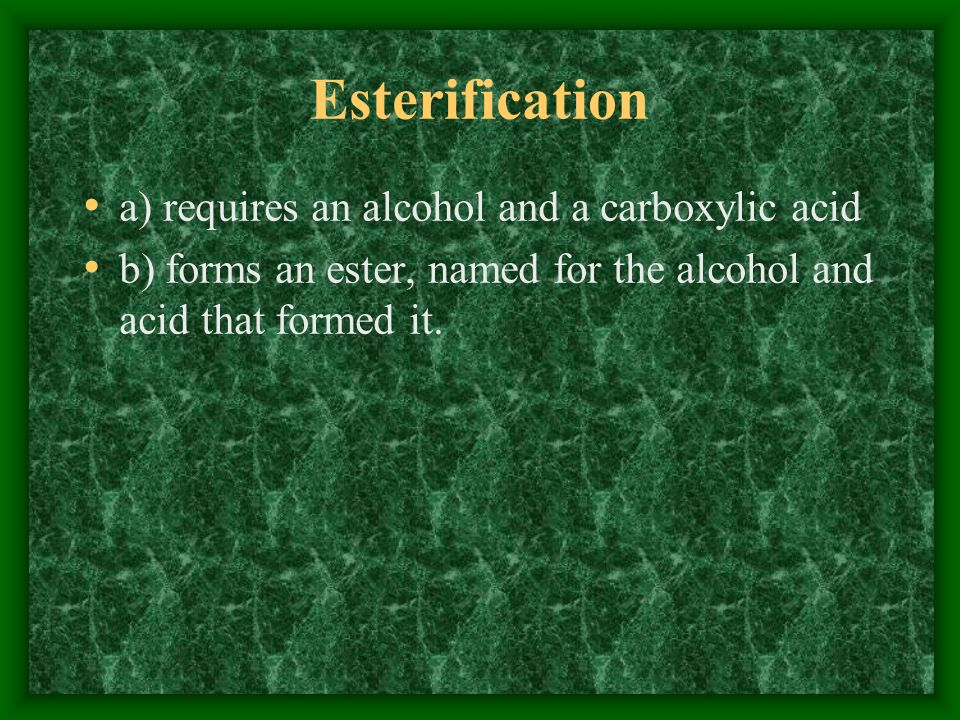 Esterification a) requires an alcohol and a carboxylic acid b) forms an ester, named for the alcohol and acid that formed it.