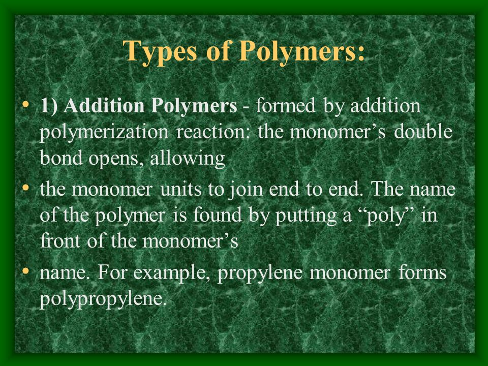 Types of Polymers: 1) Addition Polymers - formed by addition polymerization reaction: the monomer's double bond opens, allowing the monomer units to join end to end.