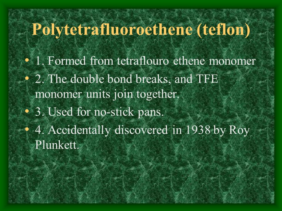 Polytetrafluoroethene (teflon) 1.Formed from tetraflouro ethene monomer 2.