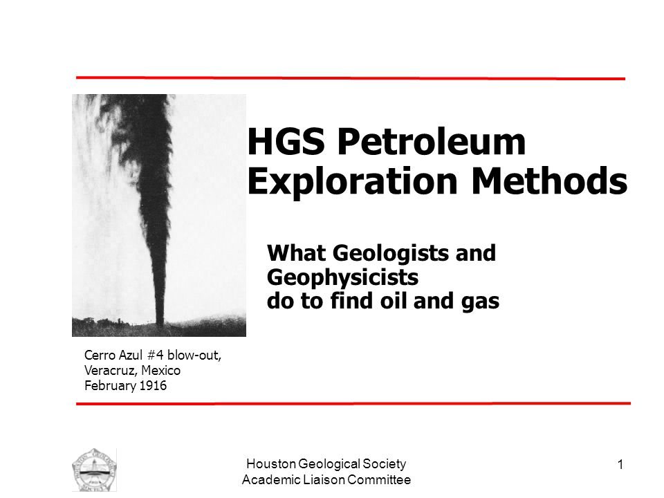 Houston Geological Society Academic Liaison Committee 1 HGS Petroleum Exploration Methods What Geologists and Geophysicists do to find oil and gas Cerro Azul #4 blow-out, Veracruz, Mexico February 1916