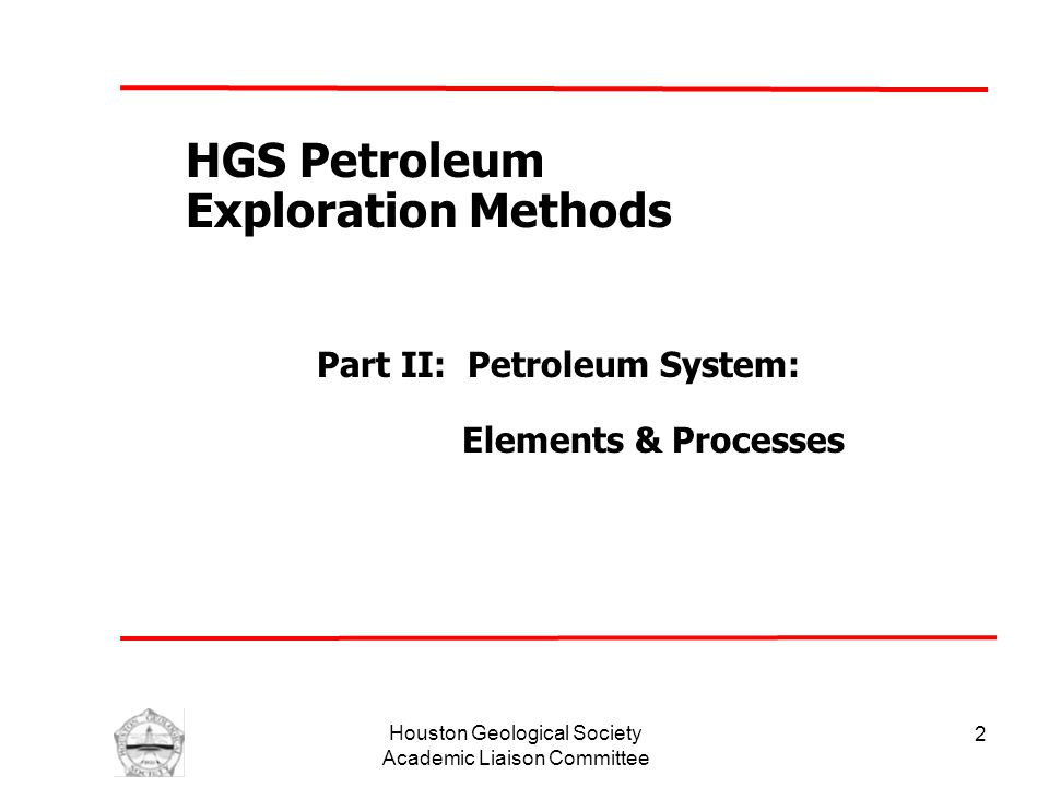Houston Geological Society Academic Liaison Committee 2 HGS Petroleum Exploration Methods Part II: Petroleum System: Elements & Processes