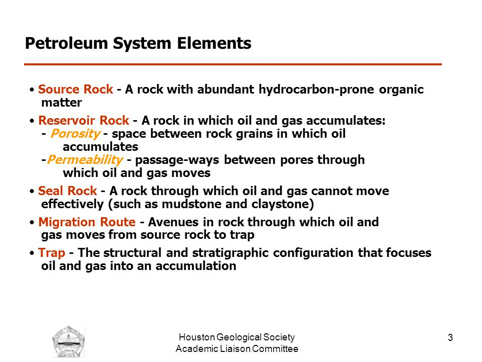 Houston Geological Society Academic Liaison Committee 3 Petroleum System Elements Source Rock - A rock with abundant hydrocarbon-prone organic matter Reservoir Rock - A rock in which oil and gas accumulates: - Porosity - space between rock grains in which oil accumulates -Permeability - passage-ways between pores through which oil and gas moves Seal Rock - A rock through which oil and gas cannot move effectively (such as mudstone and claystone) Migration Route - Avenues in rock through which oil and gas moves from source rock to trap Trap - The structural and stratigraphic configuration that focuses oil and gas into an accumulation