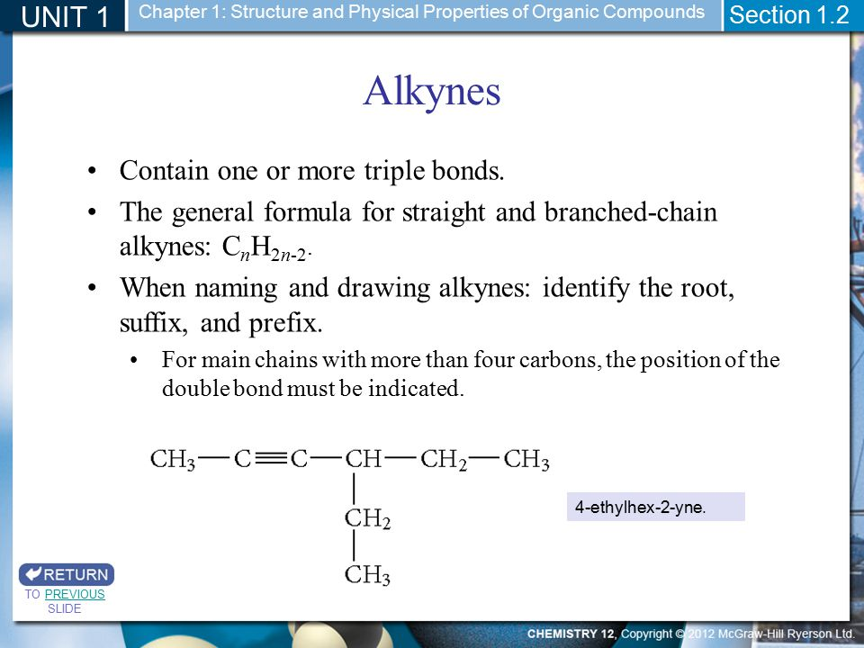 UNIT 1 Section 1.2 Alkynes TO PREVIOUS SLIDEPREVIOUS Contain one or more triple bonds. The general formula for straight and branched-chain alkynes: C