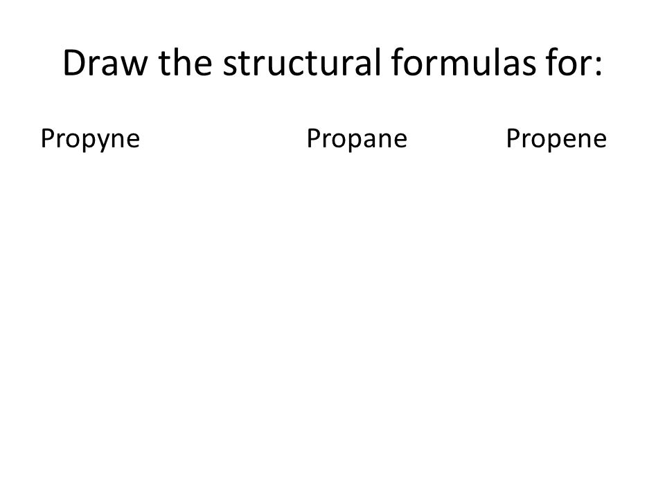 Draw the structural formulas for: PropynePropanePropene