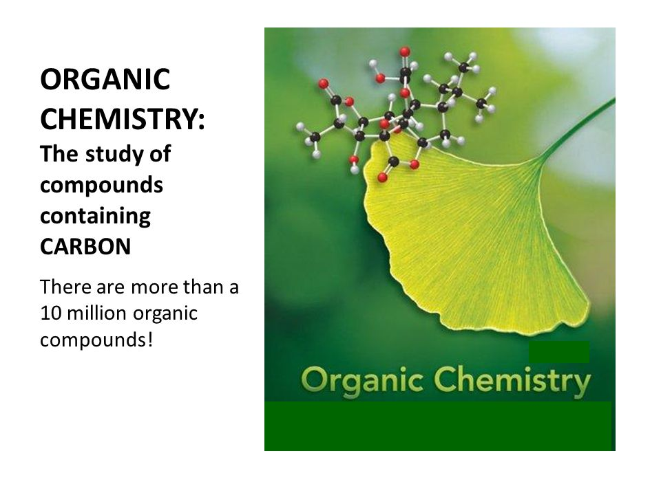 ORGANIC CHEMISTRY: The study of compounds containing CARBON There are more than a 10 million organic compounds!